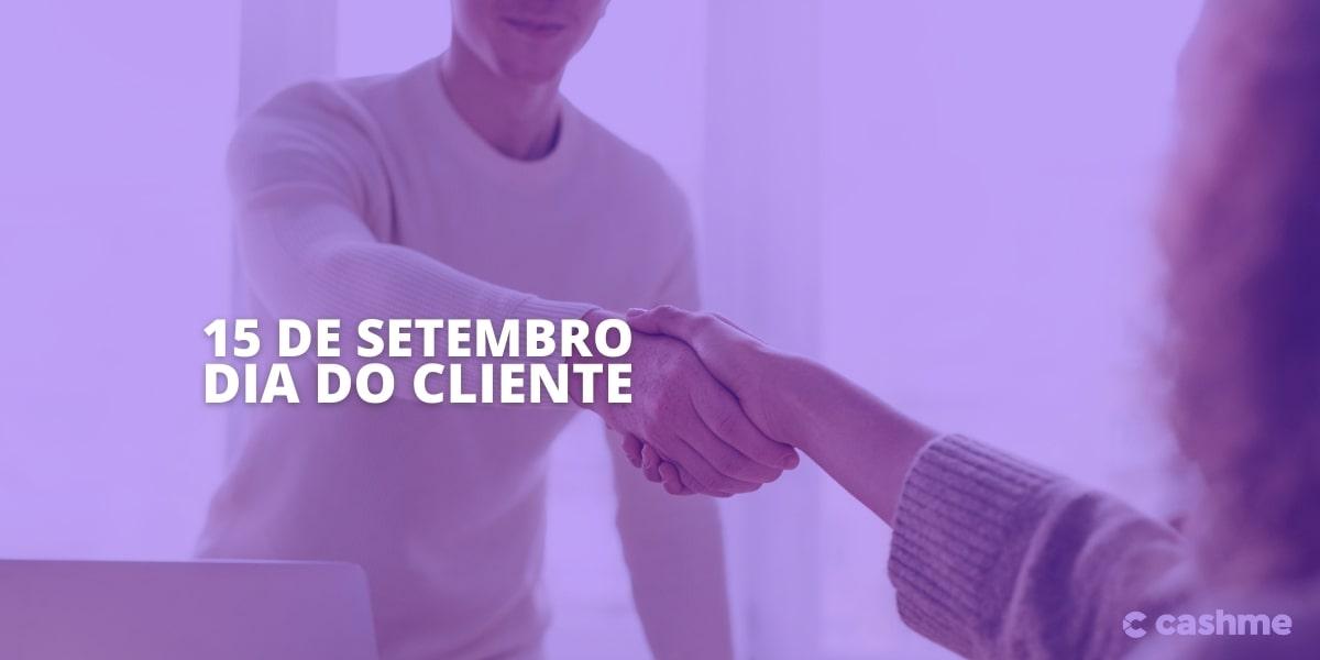 15 de Setembro é o Dia do cliente: Confira 6 dicas para homenagear o seu